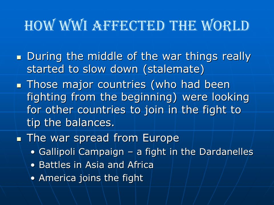 How WWI Affected the World During the middle of the war things really started to slow down (stalemate) During the middle of the war things really star