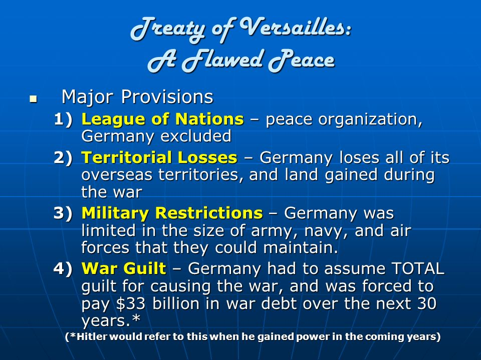 Treaty of Versailles: A Flawed Peace Major Provisions Major Provisions 1)League of Nations – peace organization, Germany excluded 2)Territorial Losses