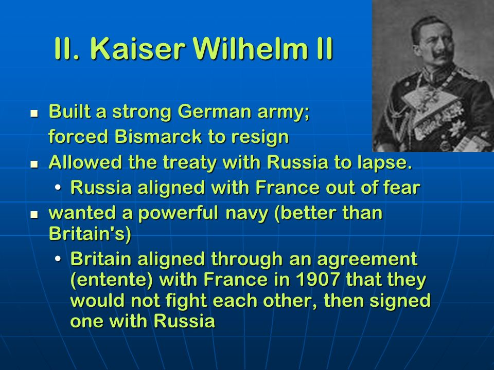 II. Kaiser Wilhelm II Built a strong German army; Built a strong German army; forced Bismarck to resign Allowed the treaty with Russia to lapse. Allow