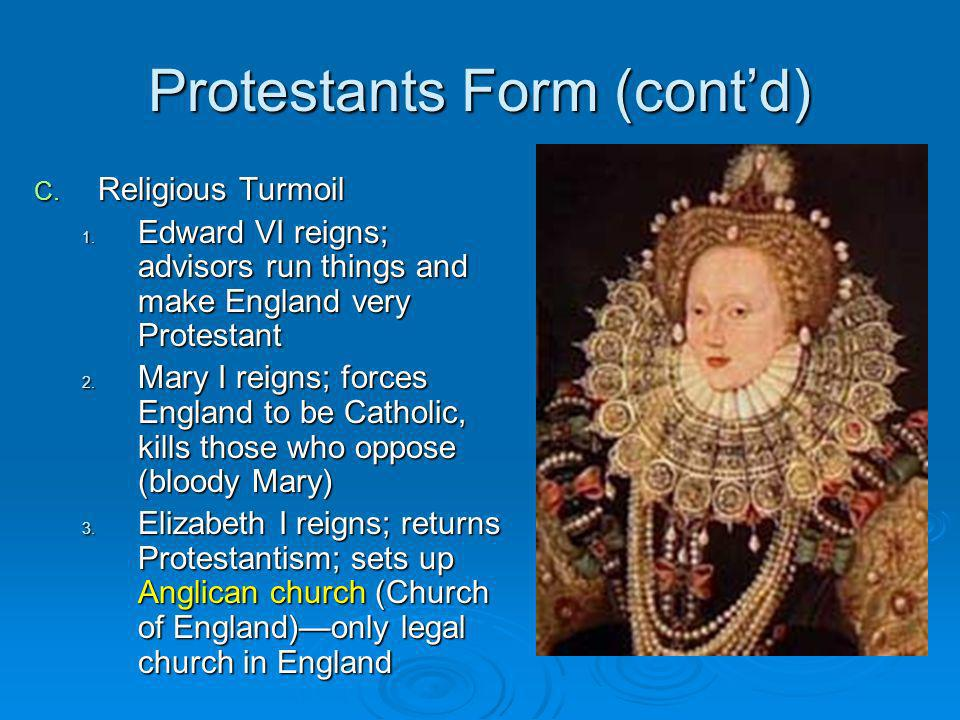Protestants Form (contd) C. Religious Turmoil 1. Edward VI reigns; advisors run things and make England very Protestant 2. Mary I reigns; forces Engla
