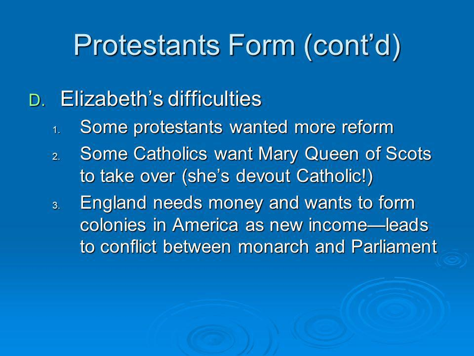 Protestants Form (contd) D. Elizabeths difficulties 1. Some protestants wanted more reform 2. Some Catholics want Mary Queen of Scots to take over (sh