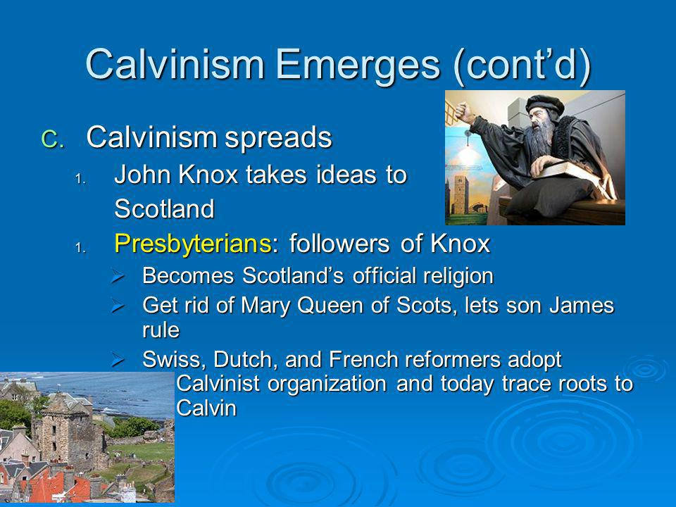 Calvinism Emerges (contd) C.Calvinism spreads 1. John Knox takes ideas to Scotland 1.