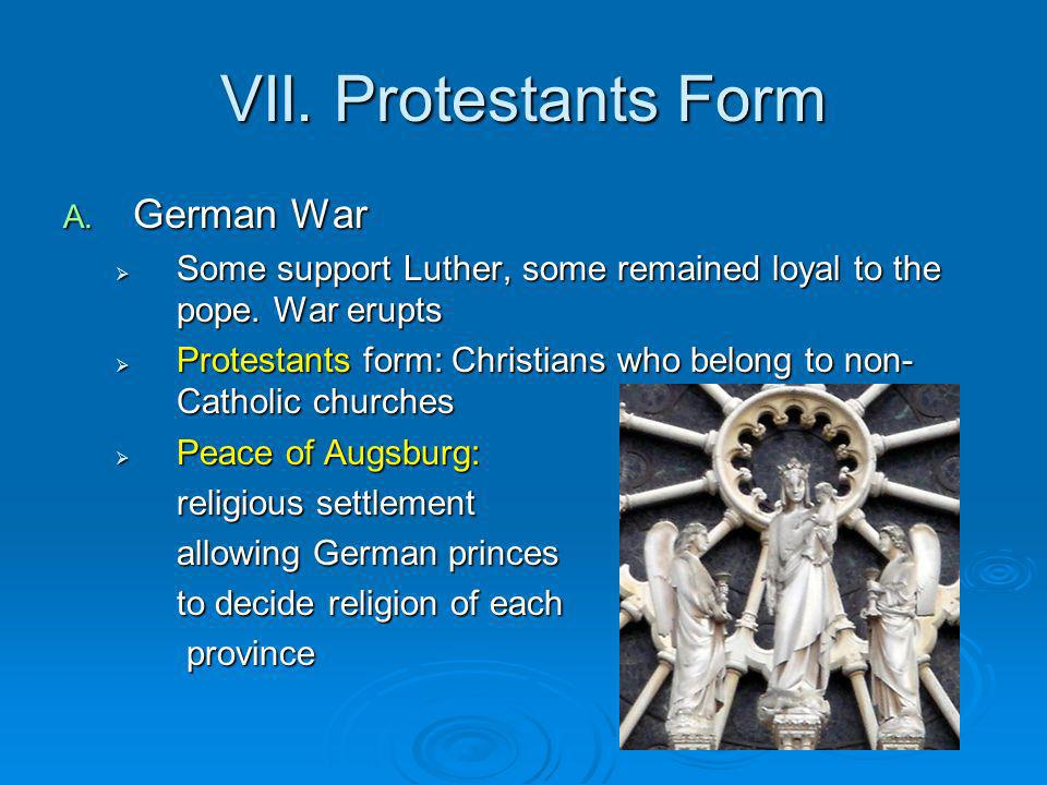 VII.Protestants Form A. German War Some support Luther, some remained loyal to the pope.