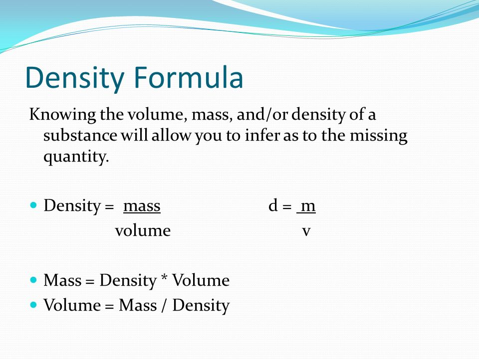 Density Formula Knowing the volume, mass, and/or density of a substance will allow you to infer as to the missing quantity. Density = massd = m volume