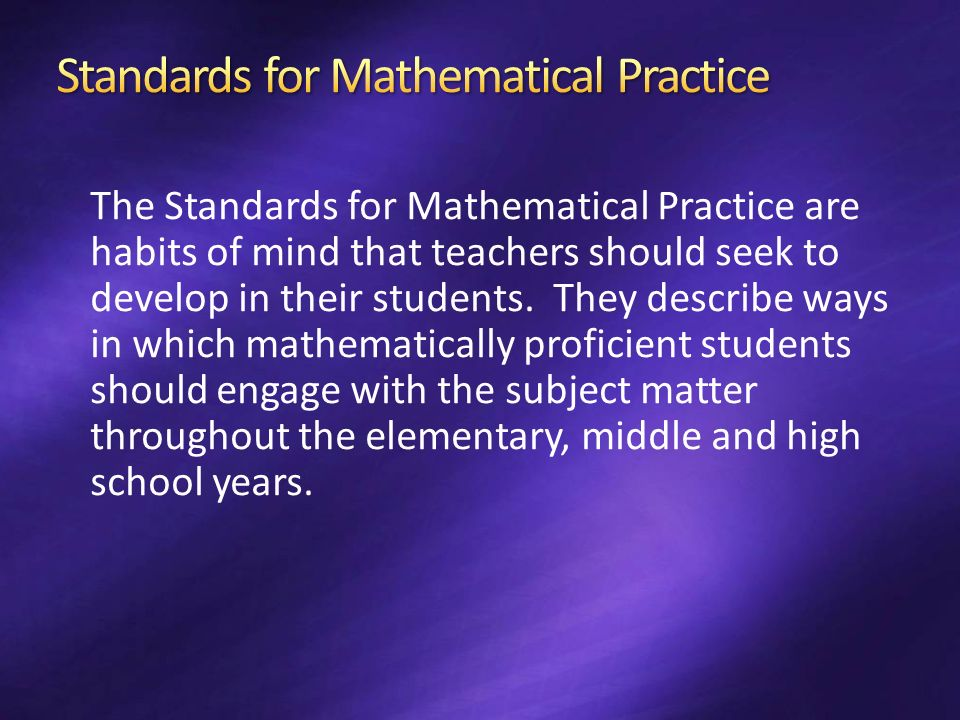 The Standards for Mathematical Practice are habits of mind that teachers should seek to develop in their students. They describe ways in which mathema
