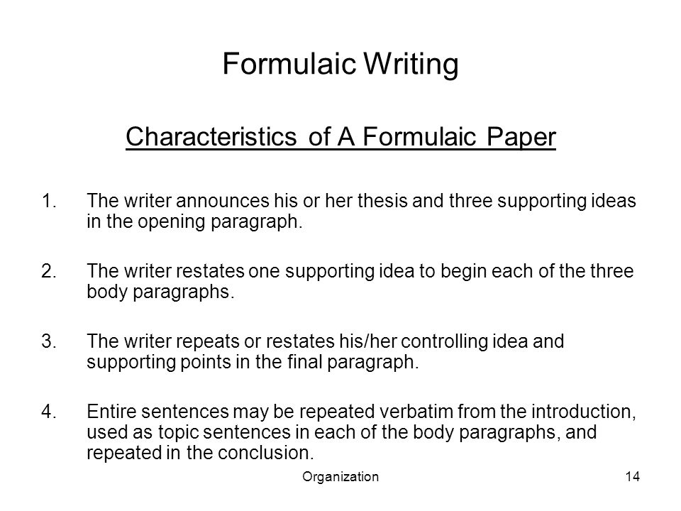 Organization14 Formulaic Writing Characteristics of A Formulaic Paper 1.The writer announces his or her thesis and three supporting ideas in the openi