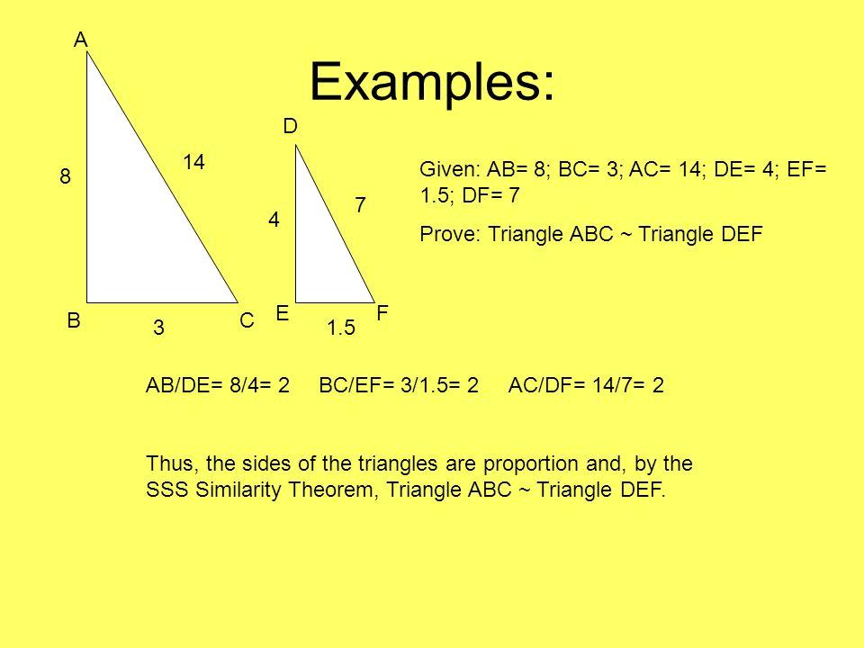 Examples: A CB D FE Given: AB= 8; BC= 3; AC= 14; DE= 4; EF= 1.5; DF= 7 Prove: Triangle ABC ~ Triangle DEF 8 3 4 1.5 7 14 AB/DE= 8/4= 2BC/EF= 3/1.5= 2