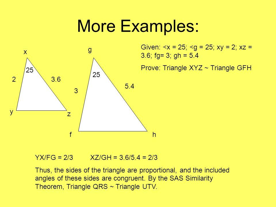More Examples: 23.6 y x z 25 3 5.4 f g h Given: <x = 25; <g = 25; xy = 2; xz = 3.6; fg= 3; gh = 5.4 Prove: Triangle XYZ ~ Triangle GFH YX/FG = 2/3 XZ/