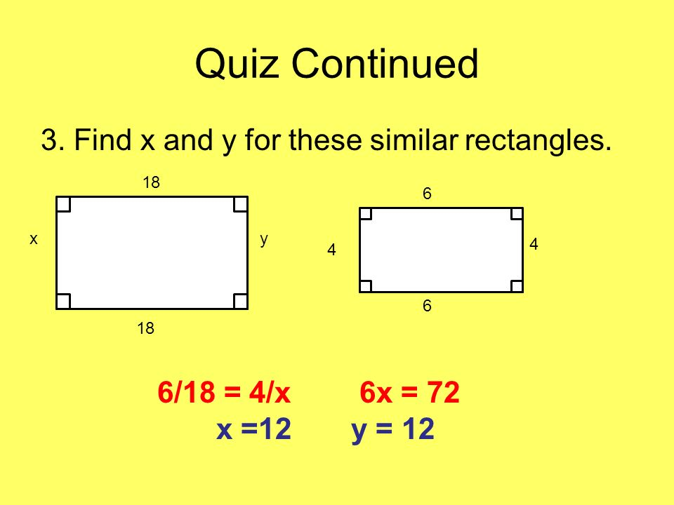 Quiz Continued 3. Find x and y for these similar rectangles. 18 xy 6 6 4 4 6/18 = 4/x6x = 72 x =12y = 12
