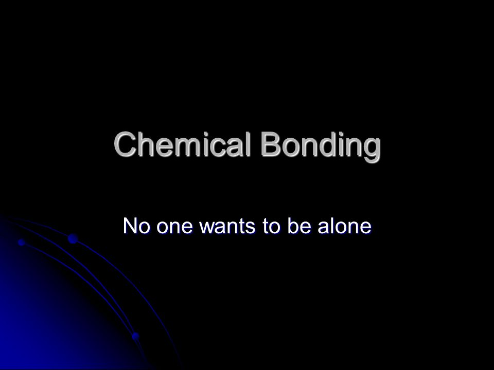 Chemical Bonding No one wants to be alone