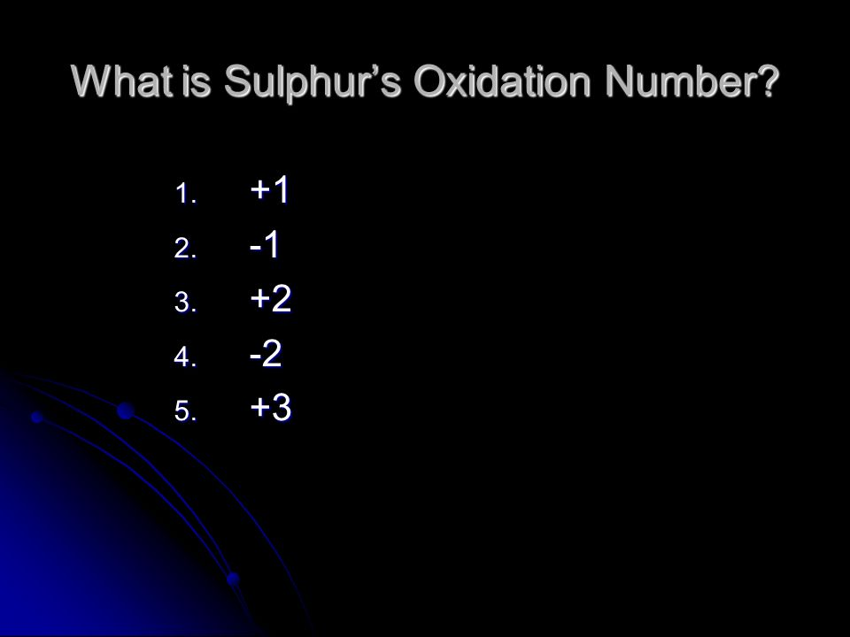What is Sulphurs Oxidation Number? 1. +1 2. -1 3. +2 4. -2 5. +3