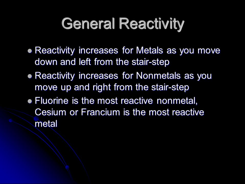 General Reactivity Reactivity increases for Metals as you move down and left from the stair-step Reactivity increases for Metals as you move down and