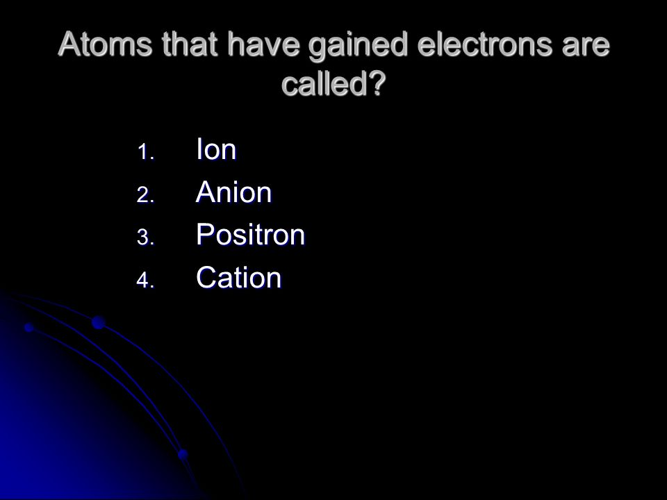 Atoms that have gained electrons are called? 1. Ion 2. Anion 3. Positron 4. Cation