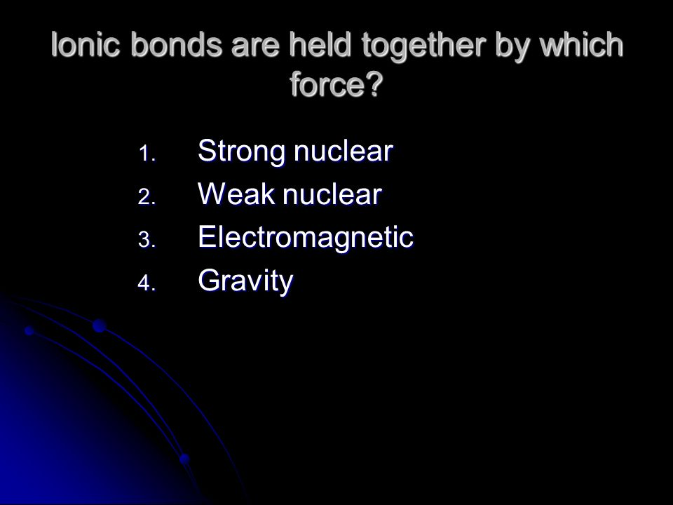 Ionic bonds are held together by which force? 1. Strong nuclear 2. Weak nuclear 3. Electromagnetic 4. Gravity