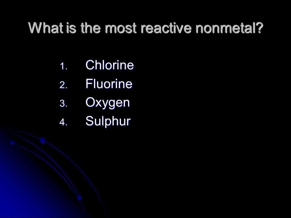What is the most reactive nonmetal? 1. Chlorine 2. Fluorine 3. Oxygen 4. Sulphur
