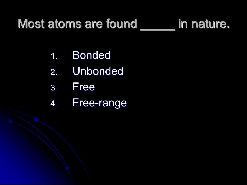 Most atoms are found _____ in nature. 1. Bonded 2. Unbonded 3. Free 4. Free-range