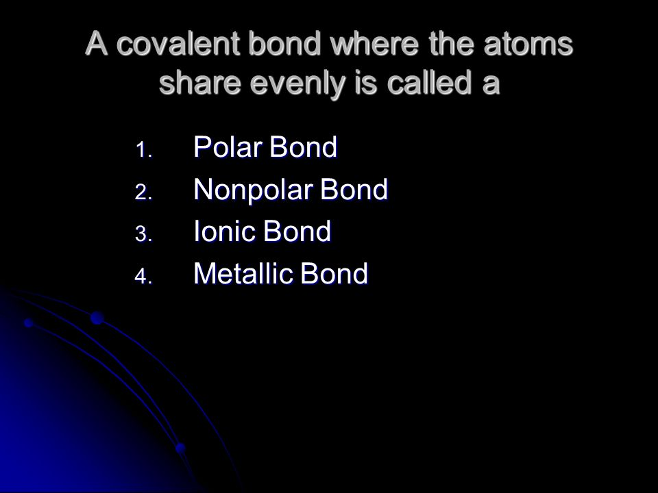A covalent bond where the atoms share evenly is called a 1. Polar Bond 2. Nonpolar Bond 3. Ionic Bond 4. Metallic Bond