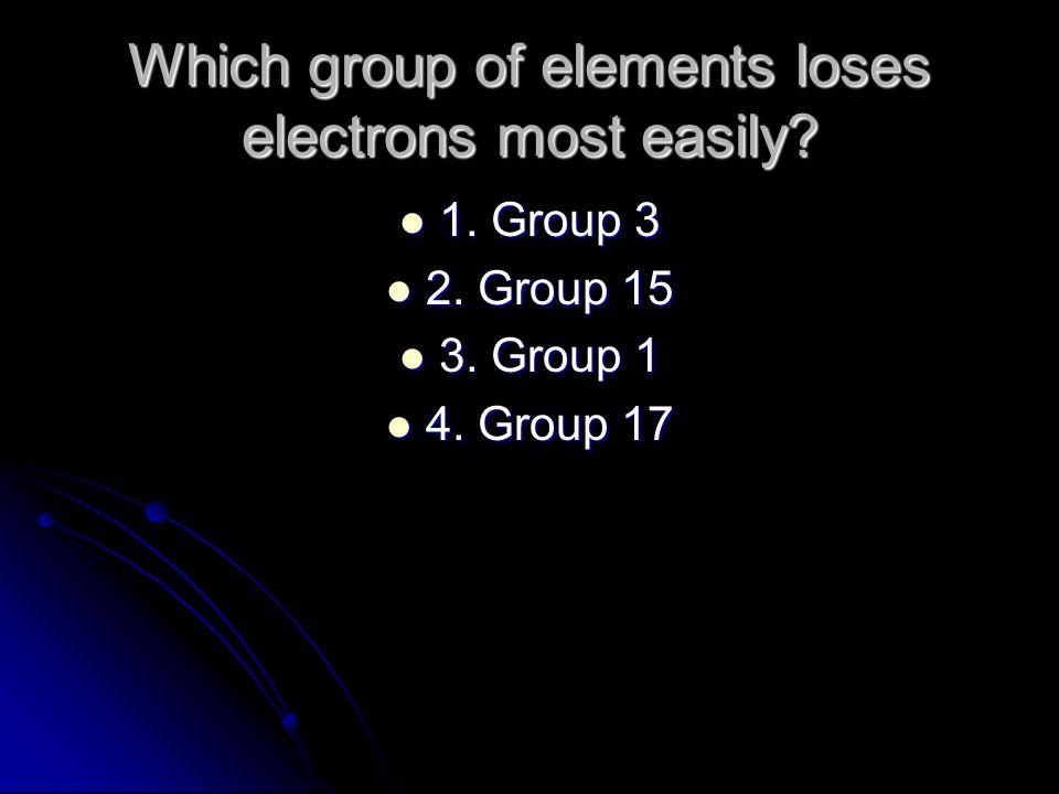 Which group of elements loses electrons most easily? 1. Group 3 1. Group 3 2. Group 15 2. Group 15 3. Group 1 3. Group 1 4. Group 17 4. Group 17