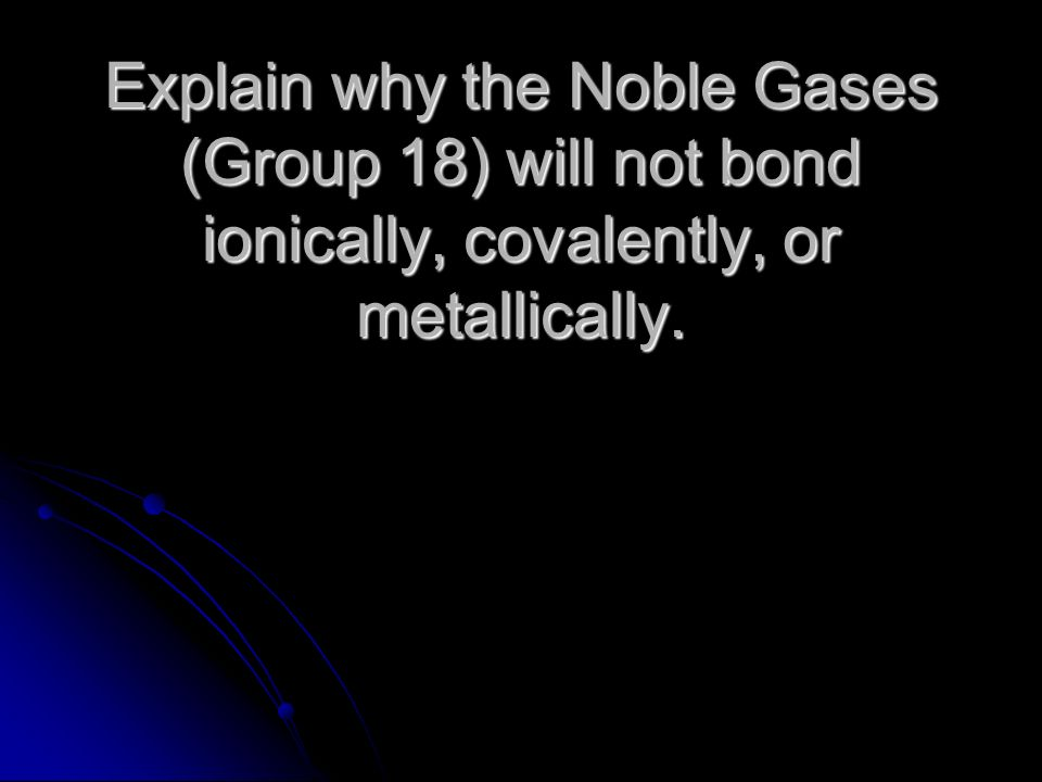 Explain why the Noble Gases (Group 18) will not bond ionically, covalently, or metallically.