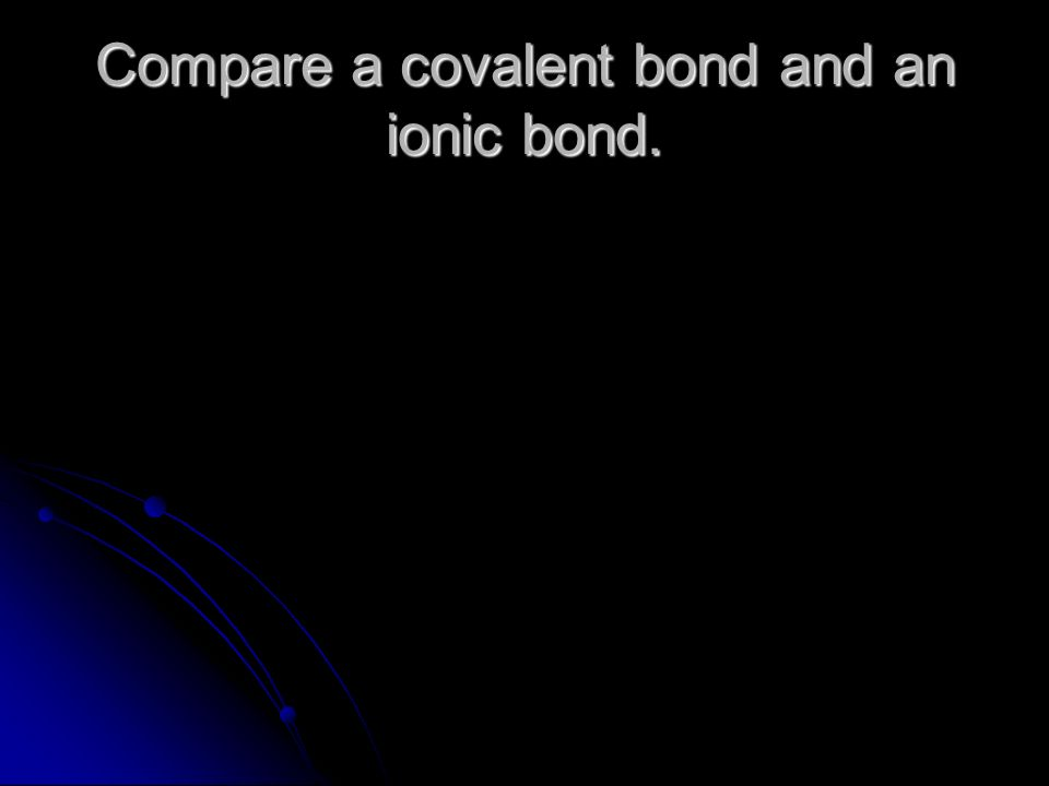 Compare a covalent bond and an ionic bond.