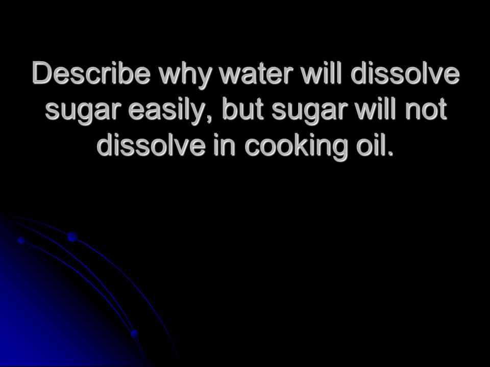 Describe why water will dissolve sugar easily, but sugar will not dissolve in cooking oil.