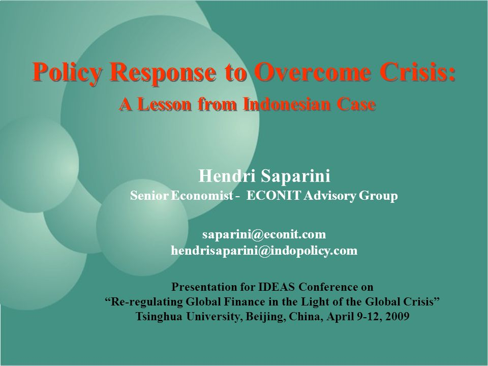 Policy Response to Overcome Crisis: A Lesson from Indonesian Case Hendri Saparini Senior Economist - ECONIT Advisory Group  Presentation for IDEAS Conference on Re-regulating Global Finance in the Light of the Global Crisis Tsinghua University, Beijing, China, April 9-12, 2009