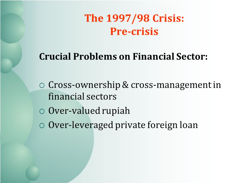 The 1997/98 Crisis: Pre-crisis Crucial Problems on Financial Sector: Cross-ownership & cross-management in financial sectors Over-valued rupiah Over-leveraged private foreign loan