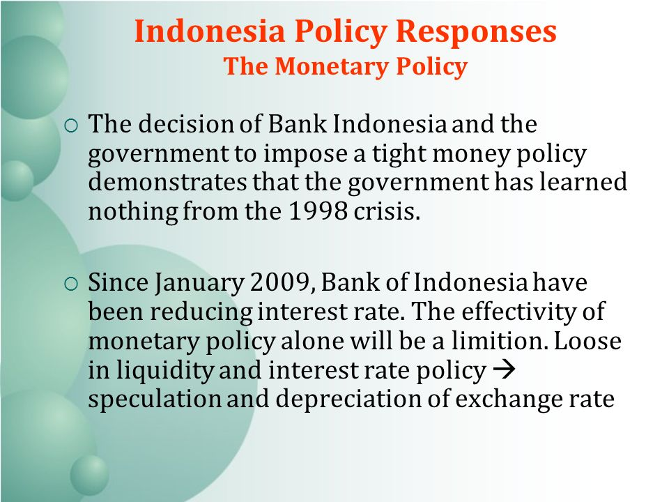 Indonesia Policy Responses The Monetary Policy The decision of Bank Indonesia and the government to impose a tight money policy demonstrates that the government has learned nothing from the 1998 crisis.