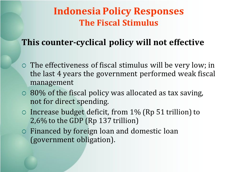 Indonesia Policy Responses The Fiscal Stimulus This counter-cyclical policy will not effective The effectiveness of fiscal stimulus will be very low; in the last 4 years the government performed weak fiscal management 80% of the fiscal policy was allocated as tax saving, not for direct spending.