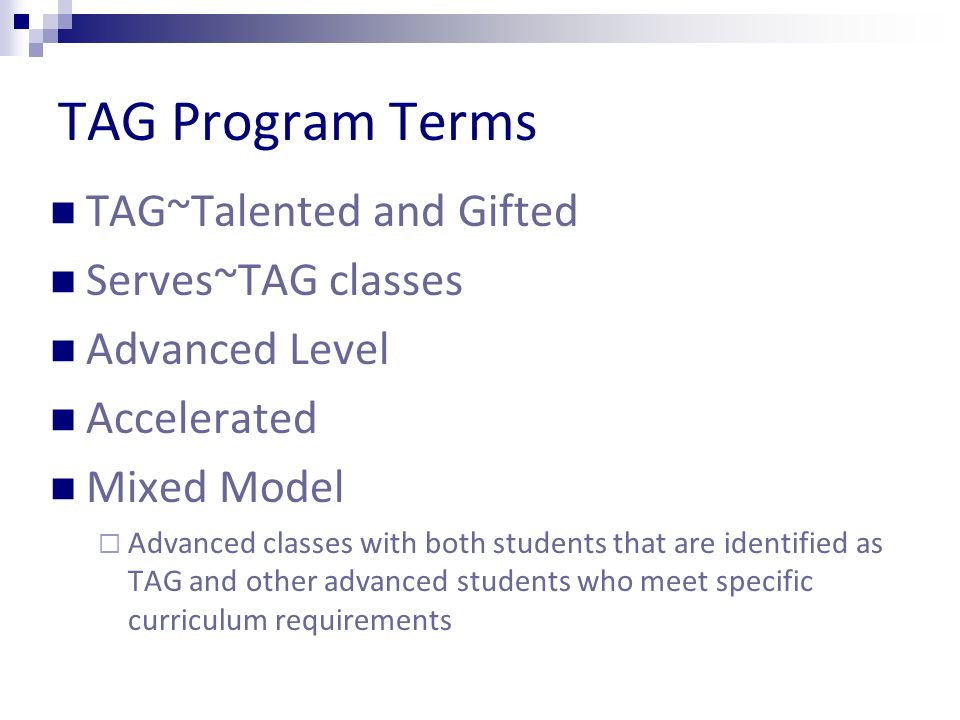 TAG Program Terms TAG~Talented and Gifted Serves~TAG classes Advanced Level Accelerated Mixed Model Advanced classes with both students that are identified as TAG and other advanced students who meet specific curriculum requirements