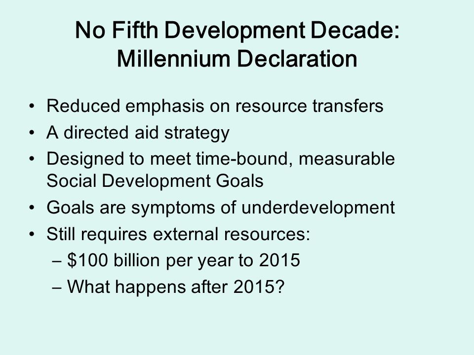 No Fifth Development Decade: Millennium Declaration Reduced emphasis on resource transfers A directed aid strategy Designed to meet time-bound, measurable Social Development Goals Goals are symptoms of underdevelopment Still requires external resources: –$–$100 billion per year to 2015 –W–What happens after 2015