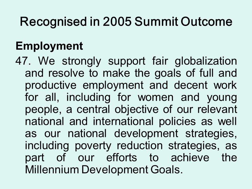 Recognised in 2005 Summit Outcome Employment 47. We strongly support fair globalization and resolve to make the goals of full and productive employmen