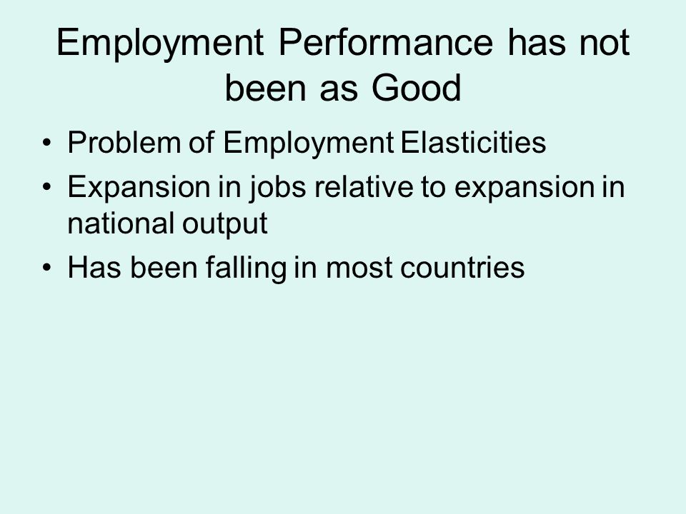 Employment Performance has not been as Good Problem of Employment Elasticities Expansion in jobs relative to expansion in national output Has been falling in most countries