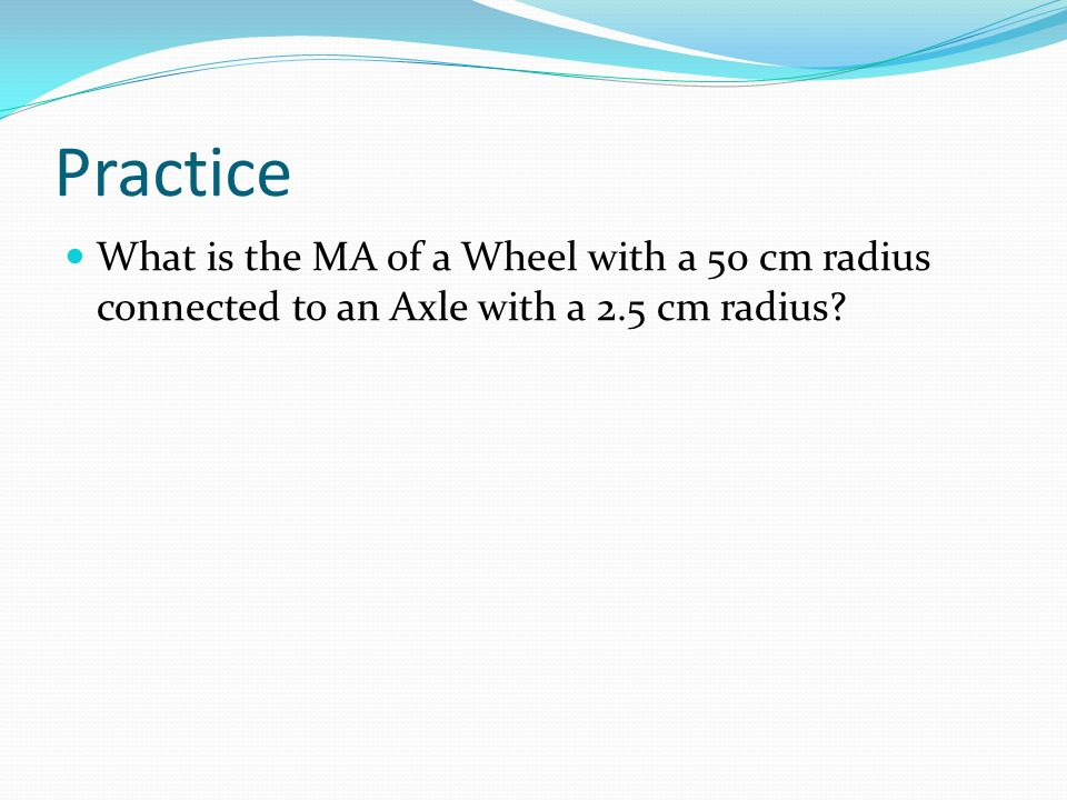 Practice What is the MA of a Wheel with a 50 cm radius connected to an Axle with a 2.5 cm radius?