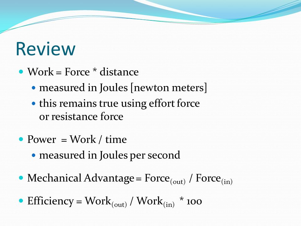 Review Work = Force * distance measured in Joules [newton meters] this remains true using effort force or resistance force Power = Work / time measure