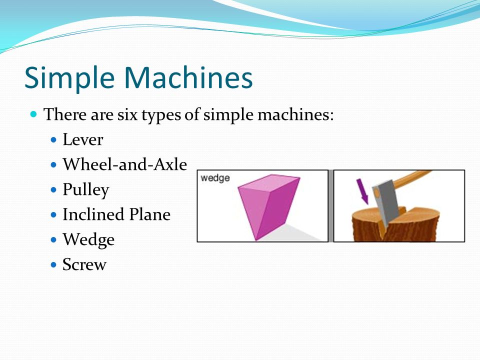Simple Machines There are six types of simple machines: Lever Wheel-and-Axle Pulley Inclined Plane Wedge Screw