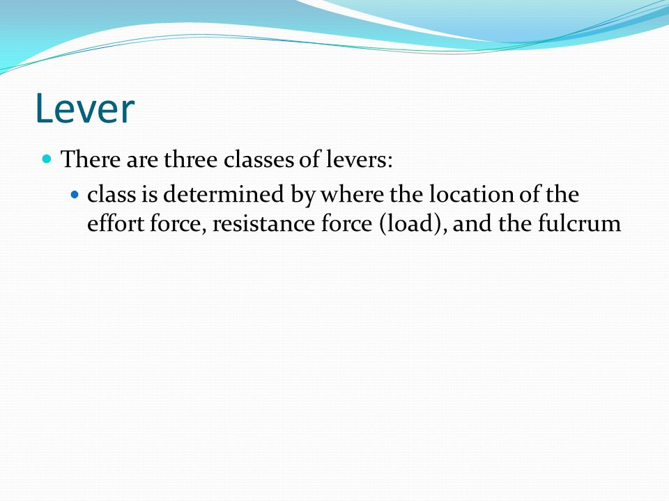 Lever There are three classes of levers: class is determined by where the location of the effort force, resistance force (load), and the fulcrum