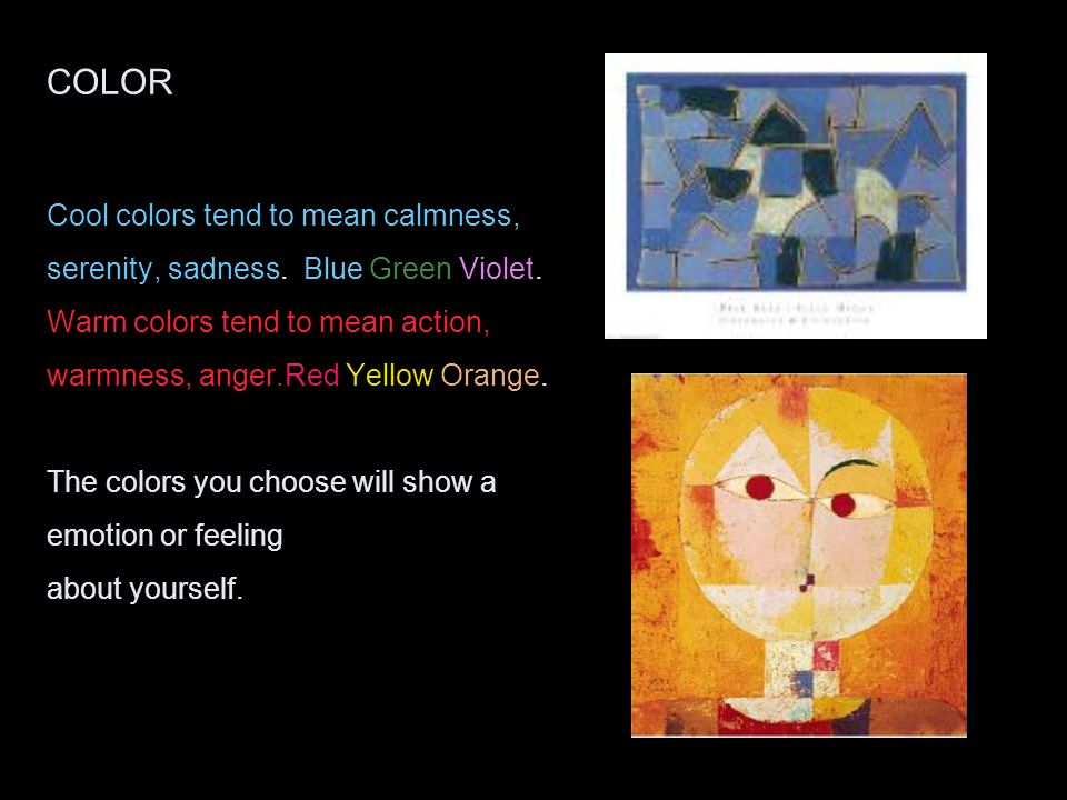 COLOR Cool colors tend to mean calmness, serenity, sadness. Blue Green Violet. Warm colors tend to mean action, warmness, anger.Red Yellow Orange. The