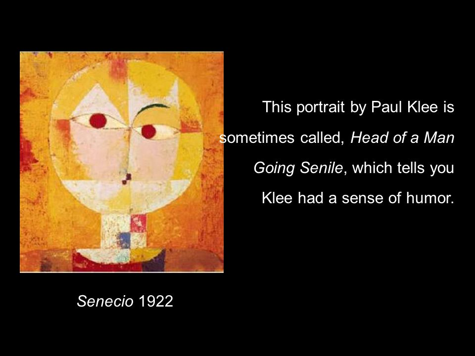 Senecio 1922 This portrait by Paul Klee is sometimes called, Head of a Man Going Senile, which tells you Klee had a sense of humor.