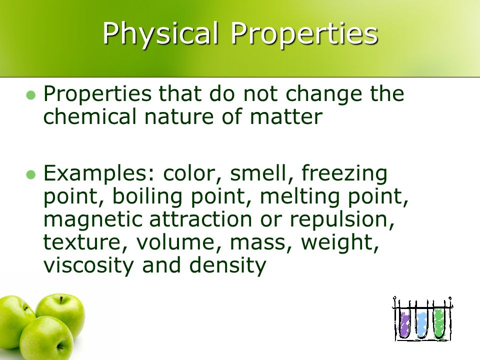 Physical Properties Properties that do not change the chemical nature of matter Examples: color, smell, freezing point, boiling point, melting point,