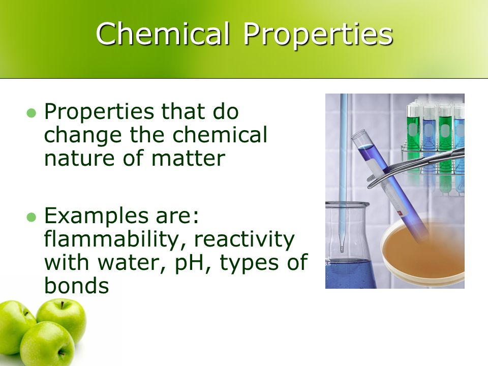 Chemical Properties Properties that do change the chemical nature of matter Examples are: flammability, reactivity with water, pH, types of bonds