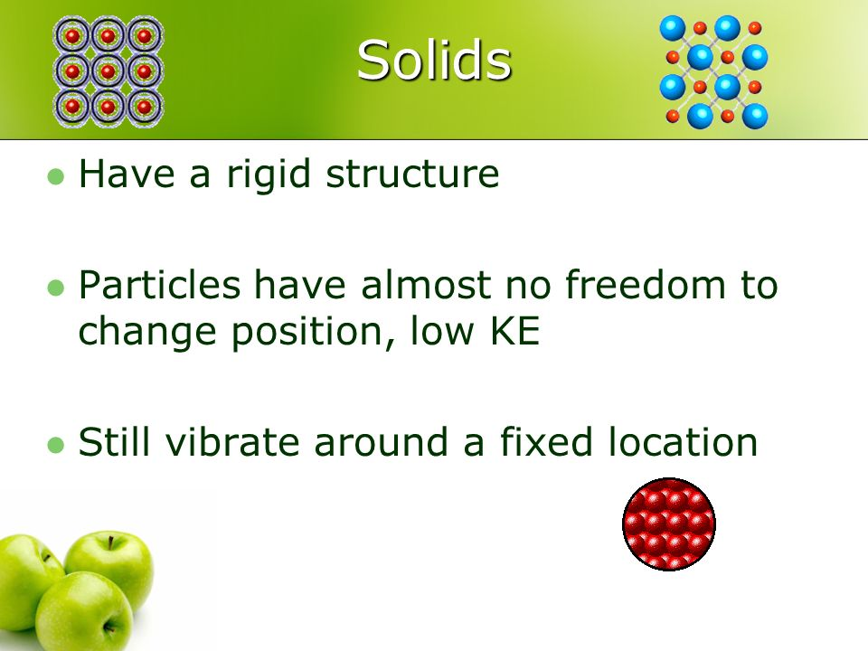 Solids Have a rigid structure Particles have almost no freedom to change position, low KE Still vibrate around a fixed location