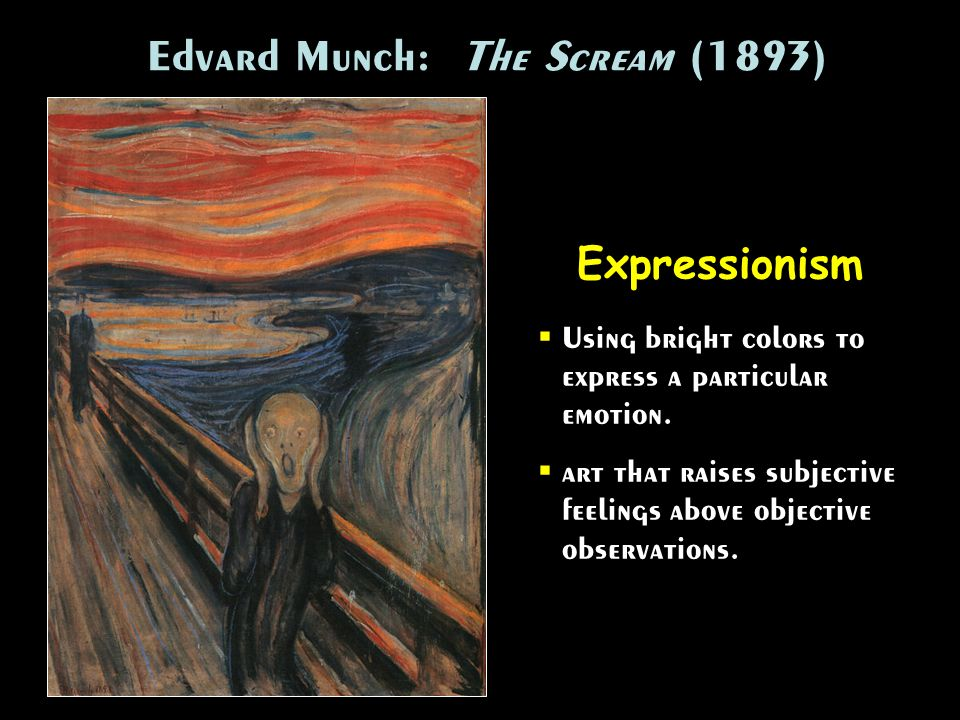 Edvard Munch: The Scream (1893) Expressionism Using bright colors to express a particular emotion. art that raises subjective feelings above objective