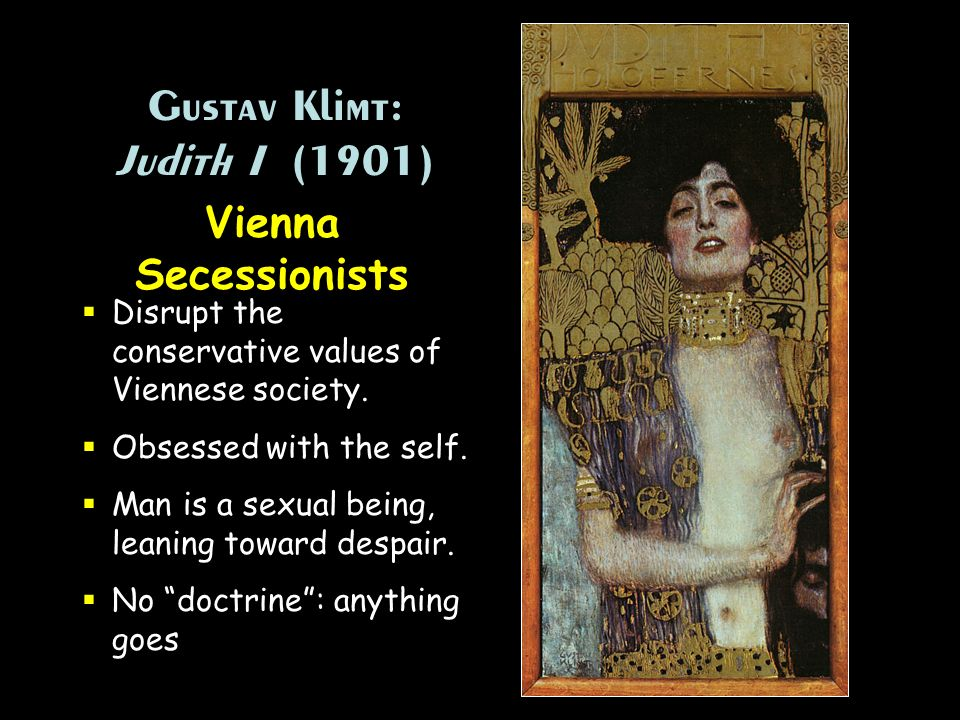 Gustav Klimt: Judith I (1901) Vienna Secessionists Disrupt the conservative values of Viennese society. Obsessed with the self. Man is a sexual being,