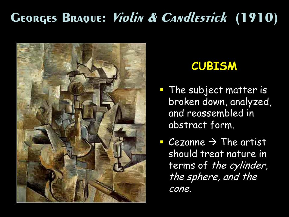 Georges Braque: Violin & Candlestick (1910) CUBISM The subject matter is broken down, analyzed, and reassembled in abstract form. Cezanne The artist s