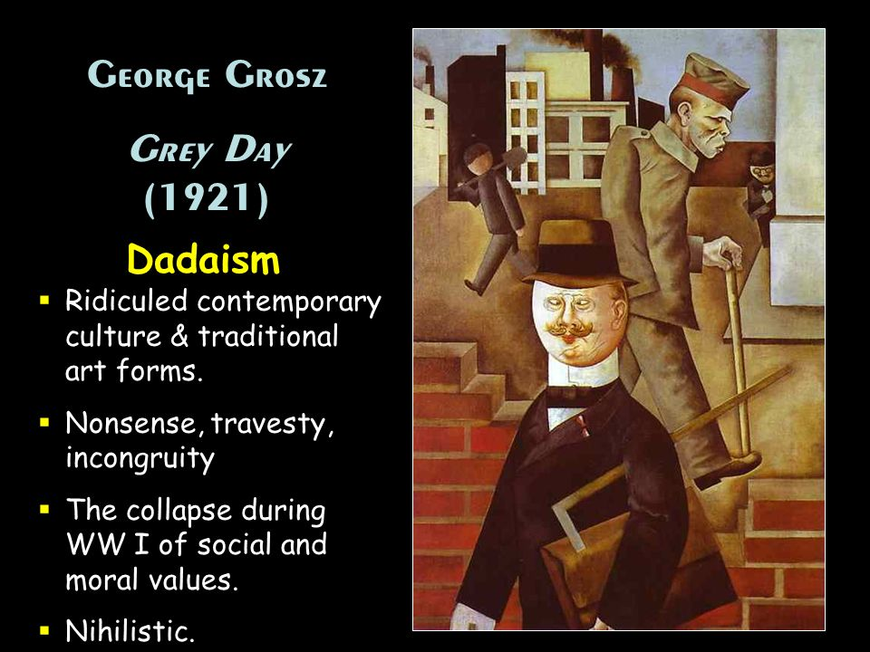 George Grosz Grey Day (1921) George Grosz Grey Day (1921) Dadaism Ridiculed contemporary culture & traditional art forms. Nonsense, travesty, incongru