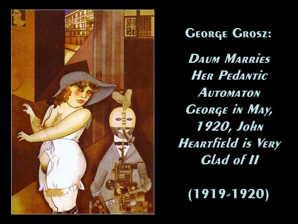 George Grosz: Daum Marries Her Pedantic Automaton George in May, 1920, John Heartfield is Very Glad of II (1919-1920) George Grosz: Daum Marries Her P