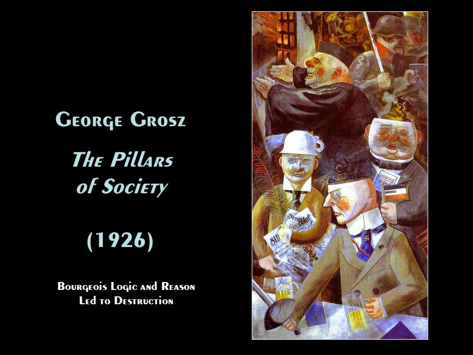George Grosz The Pillars of Society (1926) George Grosz The Pillars of Society (1926) Bourgeois Logic and Reason Led to Destruction