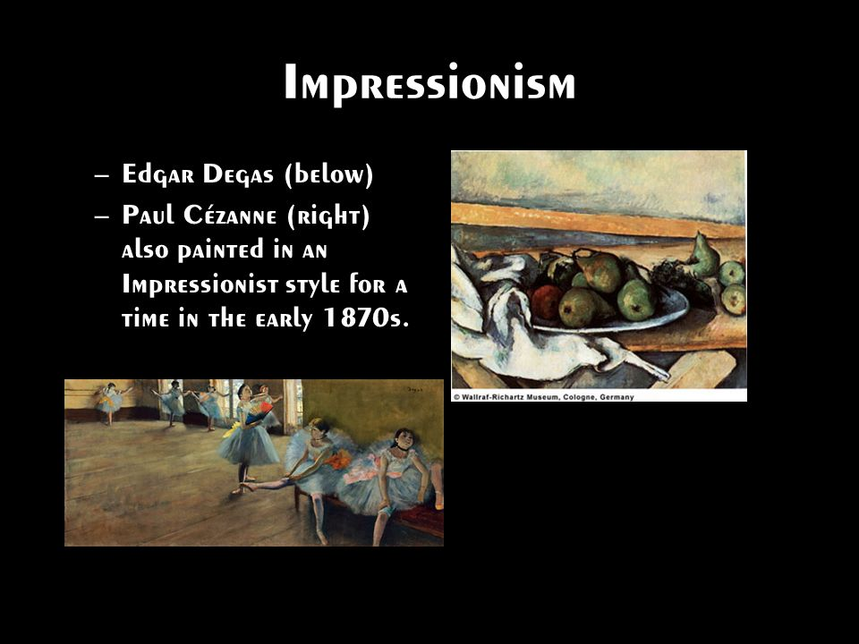 Impressionism –Edgar Degas (below) –Paul Cézanne (right) also painted in an Impressionist style for a time in the early 1870s.