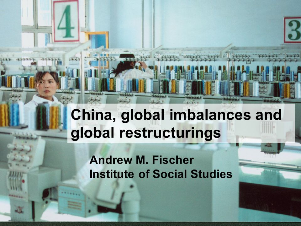 China, global imbalances and global restructurings Andrew M. Fischer Institute of Social Studies
